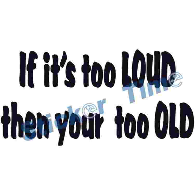 If its too Loud then your too Old