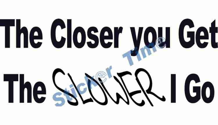 The Closer you get the SLOWER I go