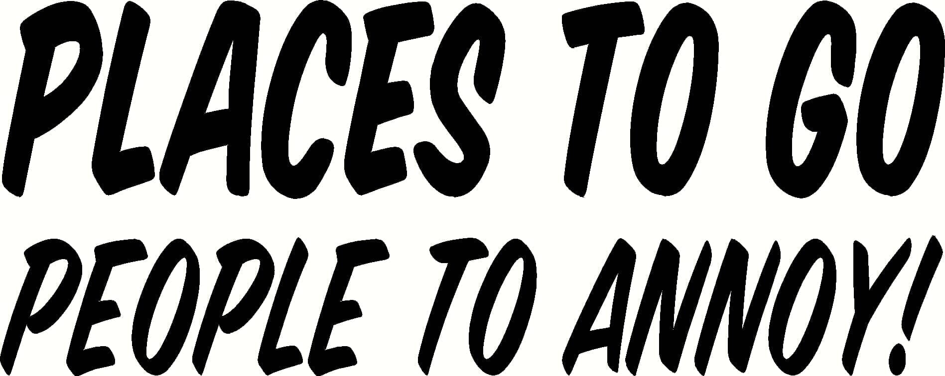 Places to Go, People to Annoy. Originally from Garfield, they are now popping up on cars, motor bike helmets, clothing, coffee mugs.